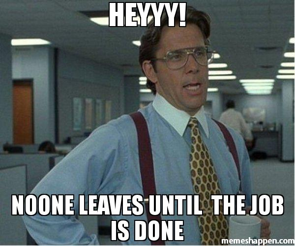 heyyy noone leaves until the job is done